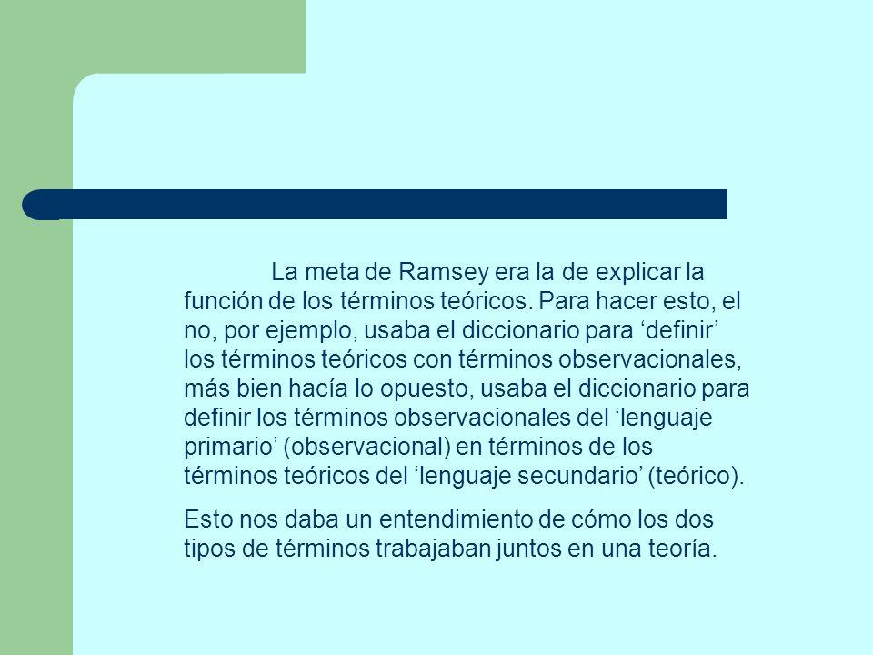 La meta de Ramsey era la de explicar la función de los términos teóricos. Para hacer esto, el no, por ejemplo, usaba el diccionario para 'definir' los términos teóricos con términos observacionales, más bien hacía lo opuesto, usaba el diccionario para definir los términos observacionales del 'lenguaje primario' (observacional) en términos de los términos teóricos del 'lenguaje secundario' (teórico).