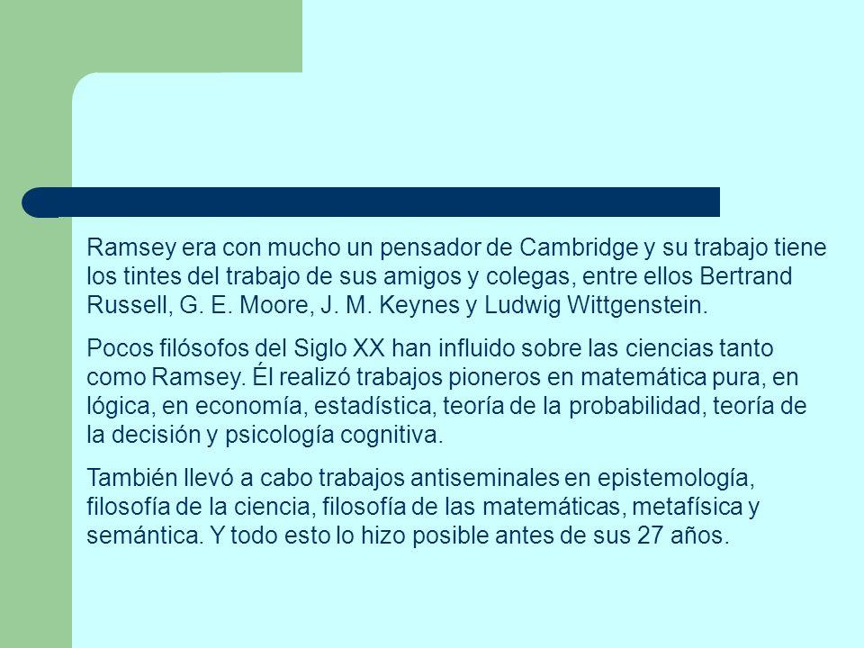 Ramsey era con mucho un pensador de Cambridge y su trabajo tiene los tintes del trabajo de sus amigos y colegas, entre ellos Bertrand Russell, G. E. Moore, J. M. Keynes y Ludwig Wittgenstein.