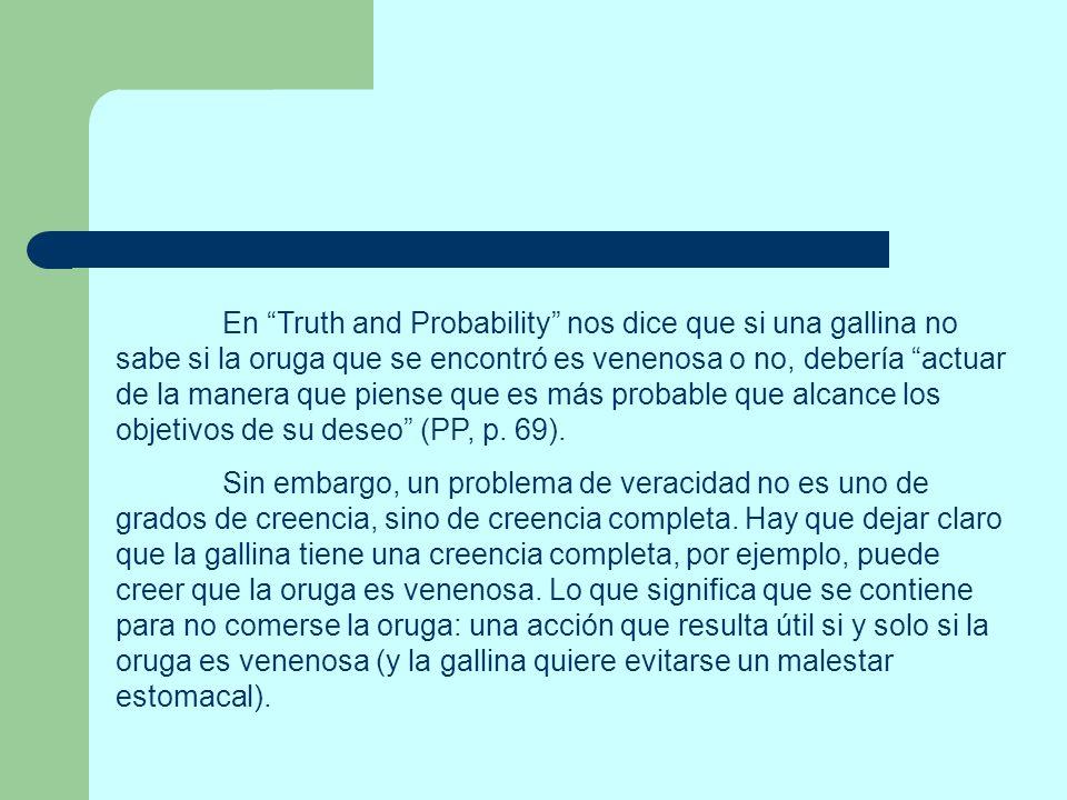 En Truth and Probability nos dice que si una gallina no sabe si la oruga que se encontró es venenosa o no, debería actuar de la manera que piense que es más probable que alcance los objetivos de su deseo (PP, p. 69).