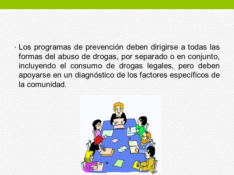 Los programas de prevención deben dirigirse a todas las formas del abuso de drogas, por separado o en conjunto, incluyendo el consumo de drogas legales, pero deben apoyarse en un diagnóstico de los factores específicos de la comunidad.