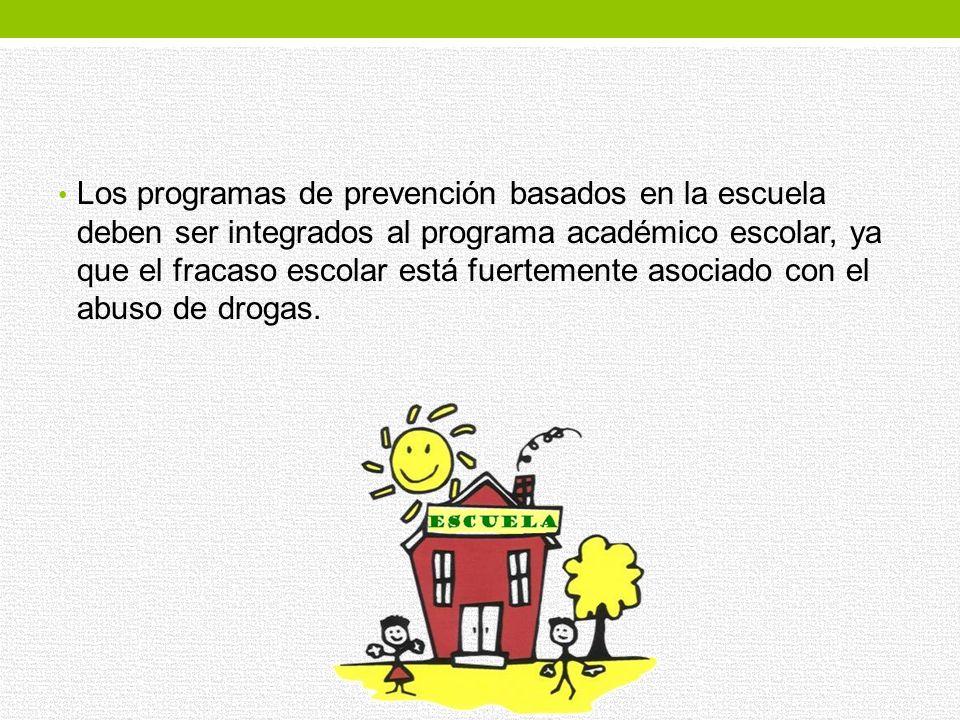 Los programas de prevención basados en la escuela deben ser integrados al programa académico escolar, ya que el fracaso escolar está fuertemente asociado con el abuso de drogas.