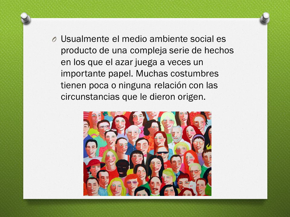 Usualmente el medio ambiente social es producto de una compleja serie de hechos en los que el azar juega a veces un importante papel.