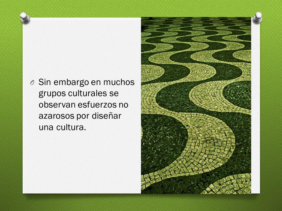 Sin embargo en muchos grupos culturales se observan esfuerzos no azarosos por diseñar una cultura.