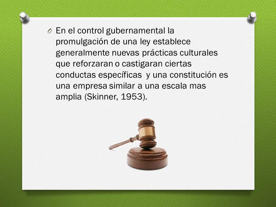 En el control gubernamental la promulgación de una ley establece generalmente nuevas prácticas culturales que reforzaran o castigaran ciertas conductas específicas y una constitución es una empresa similar a una escala mas amplia (Skinner, 1953).