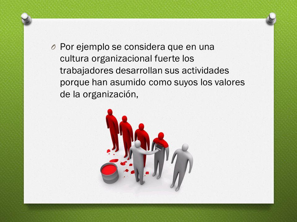 Por ejemplo se considera que en una cultura organizacional fuerte los trabajadores desarrollan sus actividades porque han asumido como suyos los valores de la organización,