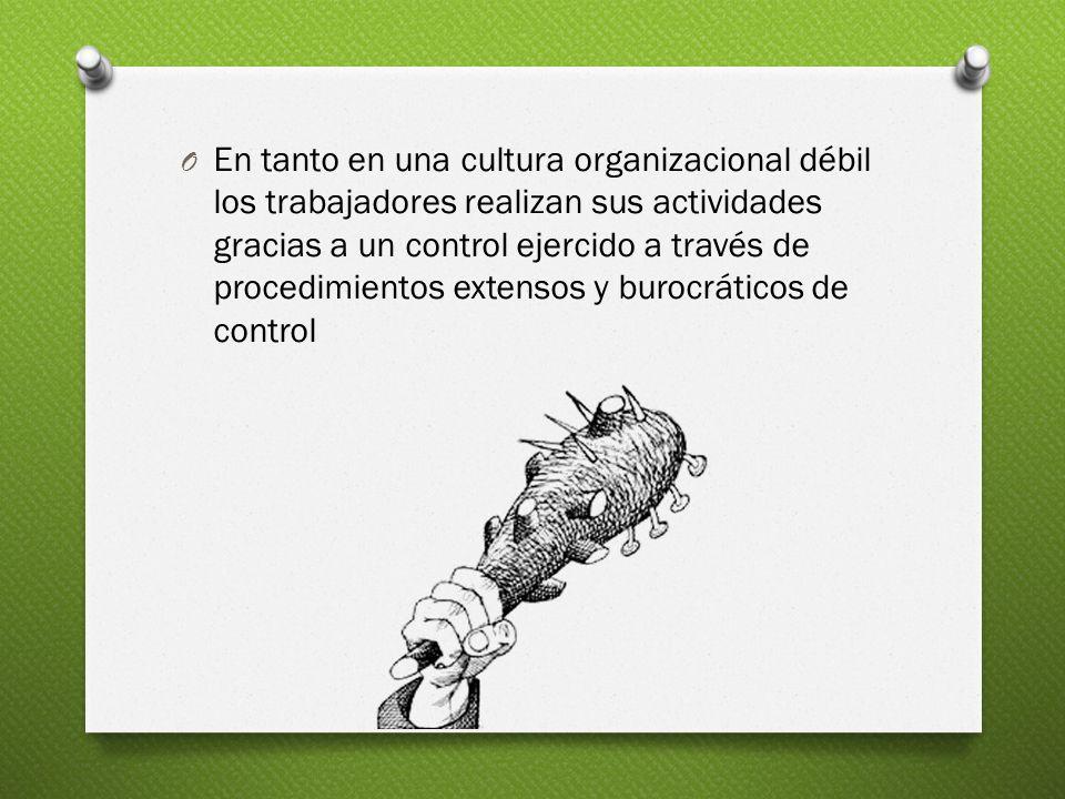 En tanto en una cultura organizacional débil los trabajadores realizan sus actividades gracias a un control ejercido a través de procedimientos extensos y burocráticos de control