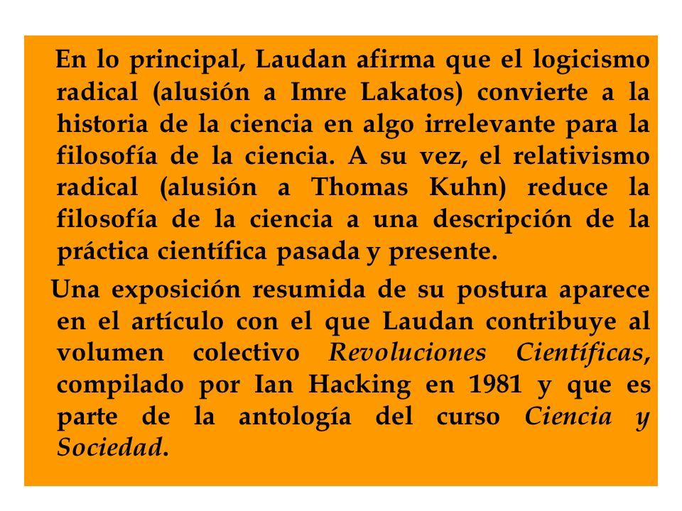 En lo principal, Laudan afirma que el logicismo radical (alusión a Imre Lakatos) convierte a la historia de la ciencia en algo irrelevante para la filosofía de la ciencia. A su vez, el relativismo radical (alusión a Thomas Kuhn) reduce la filosofía de la ciencia a una descripción de la práctica científica pasada y presente.