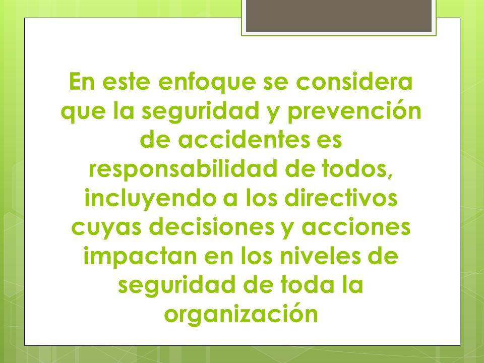 En este enfoque se considera que la seguridad y prevención de accidentes es responsabilidad de todos, incluyendo a los directivos cuyas decisiones y acciones impactan en los niveles de seguridad de toda la organización