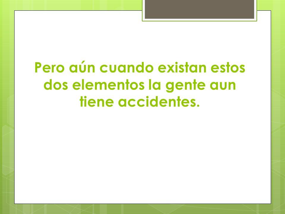 Pero aún cuando existan estos dos elementos la gente aun tiene accidentes.