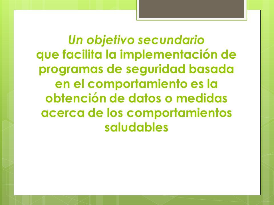 Un objetivo secundario que facilita la implementación de programas de seguridad basada en el comportamiento es la obtención de datos o medidas acerca de los comportamientos saludables