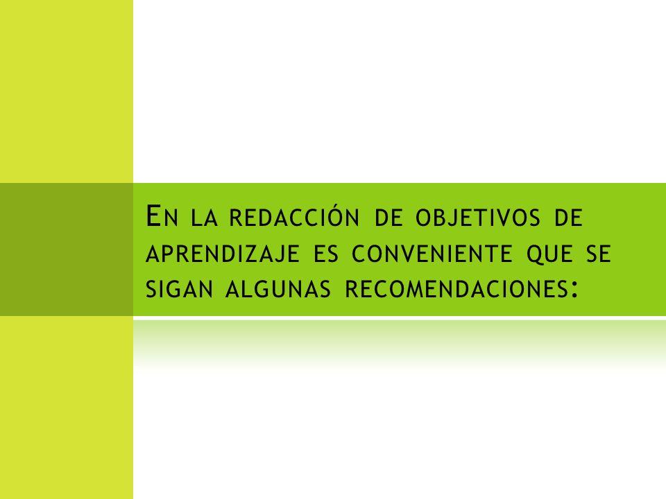 En la redacción de objetivos de aprendizaje es conveniente que se sigan algunas recomendaciones: