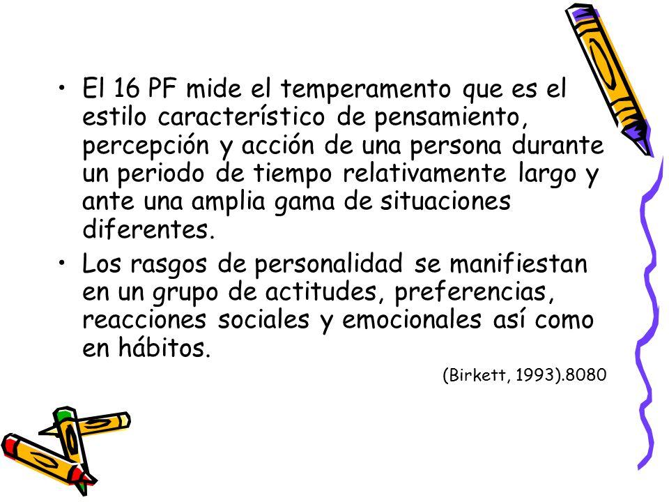 El 16 PF mide el temperamento que es el estilo característico de pensamiento, percepción y acción de una persona durante un periodo de tiempo relativamente largo y ante una amplia gama de situaciones diferentes.