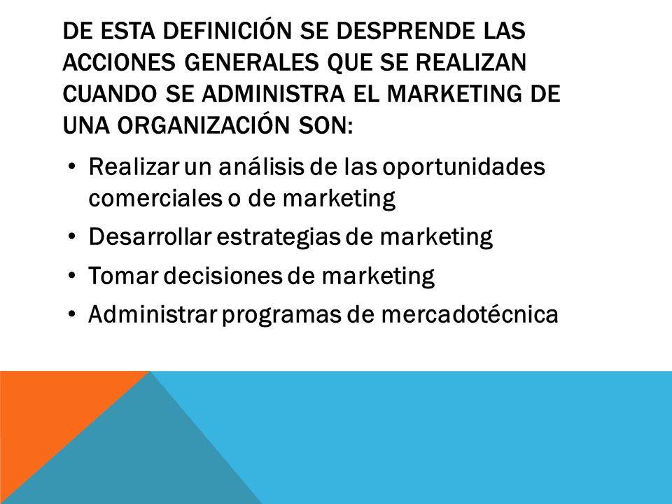 De esta definición se desprende las acciones generales que se realizan cuando se administra el marketing de una organización son: