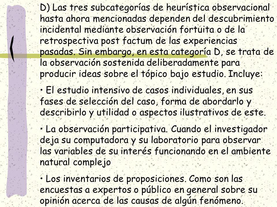 D) Las tres subcategorías de heurística observacional hasta ahora mencionadas dependen del descubrimiento incidental mediante observación fortuita o de la retrospectiva post factum de las experiencias pasadas. Sin embargo, en esta categoría D, se trata de la observación sostenida deliberadamente para producir ideas sobre el tópico bajo estudio. Incluye: