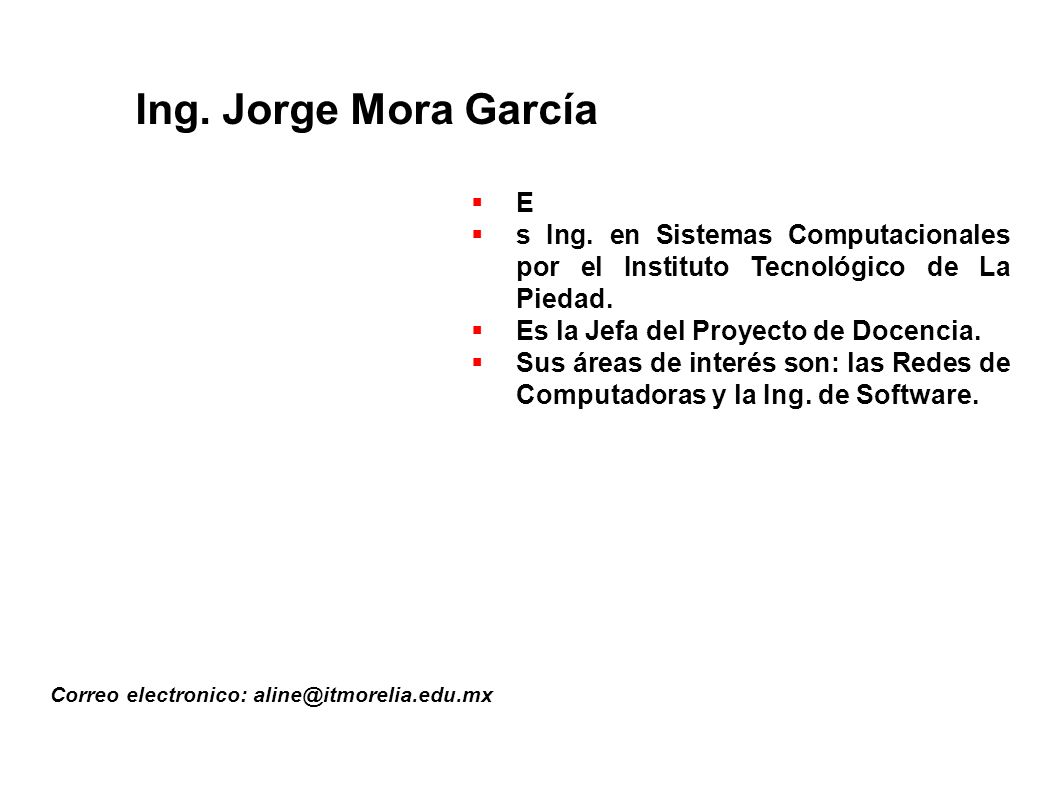 Ing. Jorge Mora García E. s Ing. en Sistemas Computacionales por el Instituto Tecnológico de La Piedad.