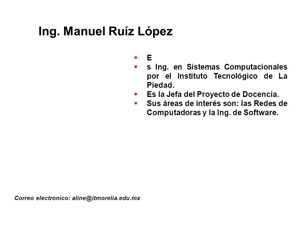 Ing. Manuel Ruíz López E. s Ing. en Sistemas Computacionales por el Instituto Tecnológico de La Piedad.