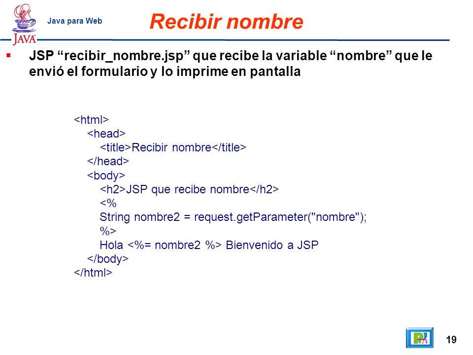 Recibir nombre Java para Web. JSP recibir_nombre.jsp que recibe la variable nombre que le envió el formulario y lo imprime en pantalla.