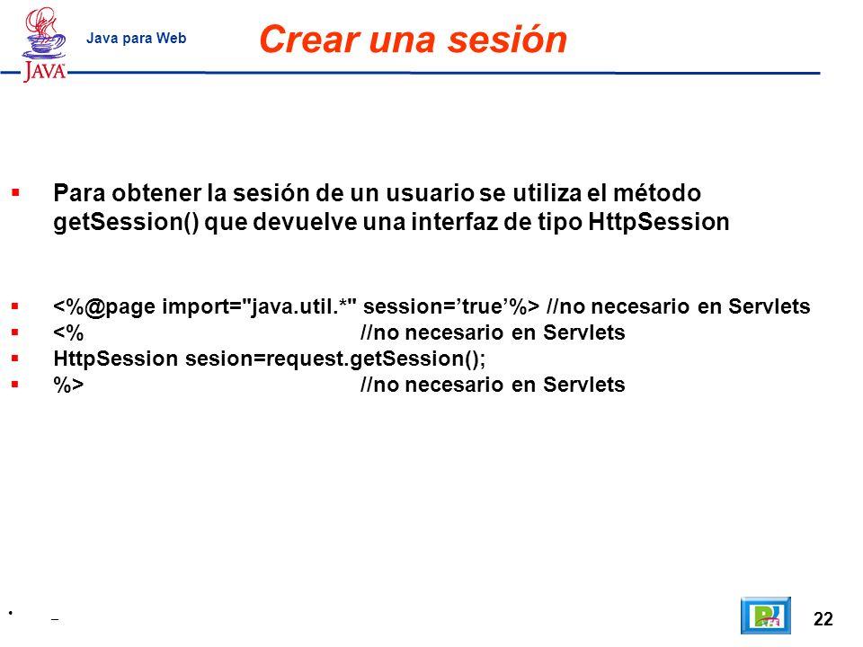 Crear una sesión Java para Web. Para obtener la sesión de un usuario se utiliza el método getSession() que devuelve una interfaz de tipo HttpSession.