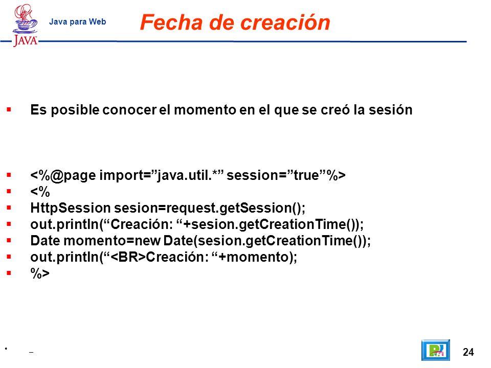Fecha de creación Java para Web. Es posible conocer el momento en el que se creó la sesión. <%@page import= java.util.* session= true %>