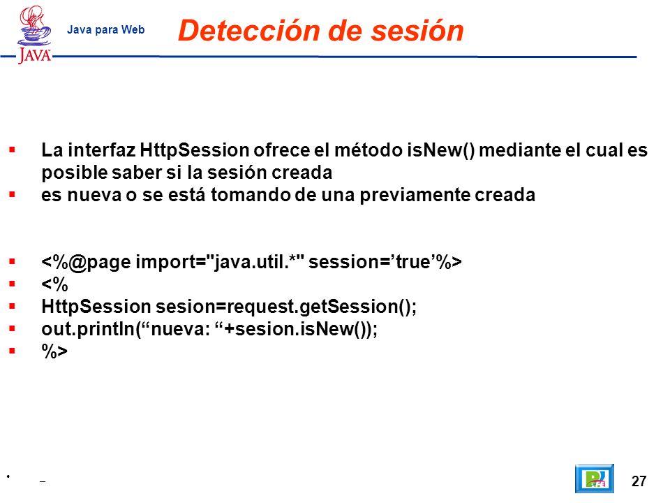 Detección de sesión Java para Web. La interfaz HttpSession ofrece el método isNew() mediante el cual es posible saber si la sesión creada.
