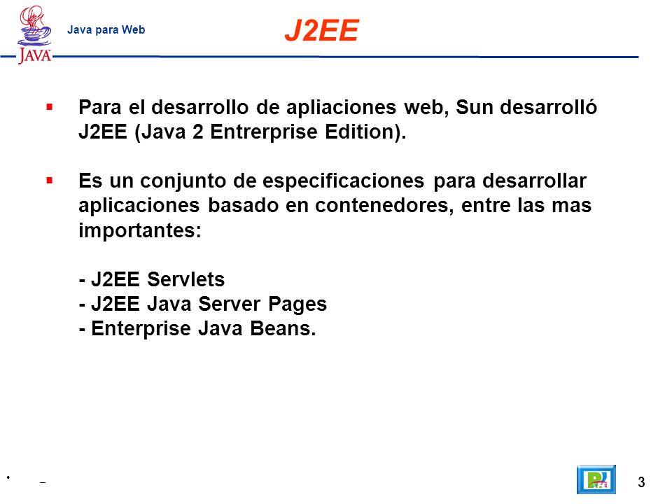 J2EE Java para Web. Para el desarrollo de apliaciones web, Sun desarrolló J2EE (Java 2 Entrerprise Edition).