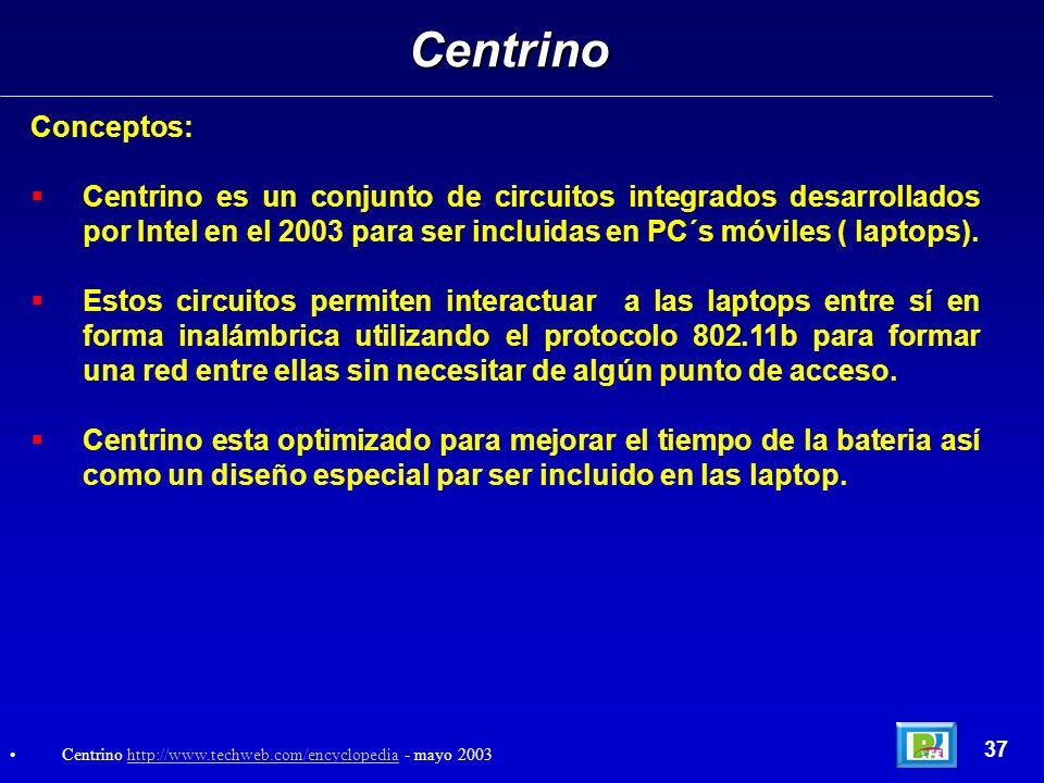 CentrinoConceptos: Centrino es un conjunto de circuitos integrados desarrollados por Intel en el 2003 para ser incluidas en PC´s móviles ( laptops).