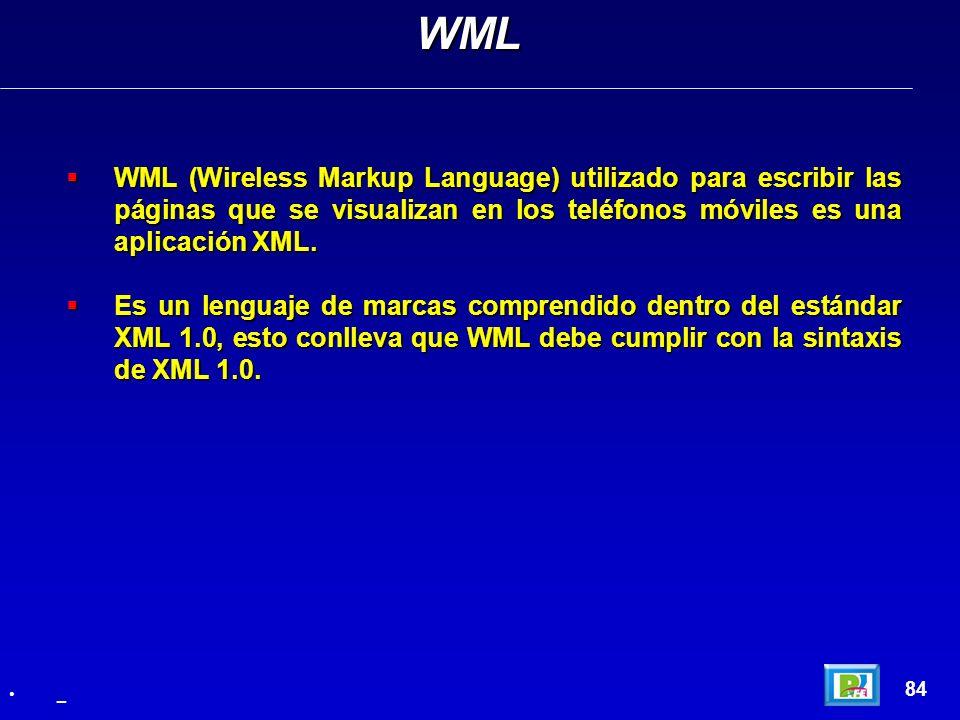 WML WML (Wireless Markup Language) utilizado para escribir las páginas que se visualizan en los teléfonos móviles es una aplicación XML.