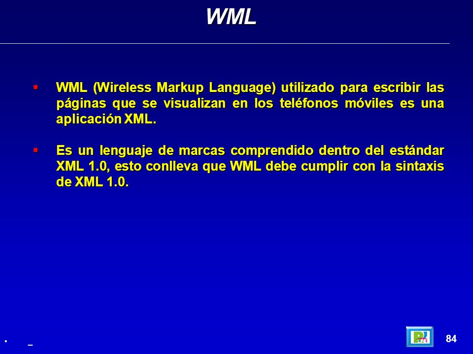 WMLWML (Wireless Markup Language) utilizado para escribir las páginas que se visualizan en los teléfonos móviles es una aplicación XML.