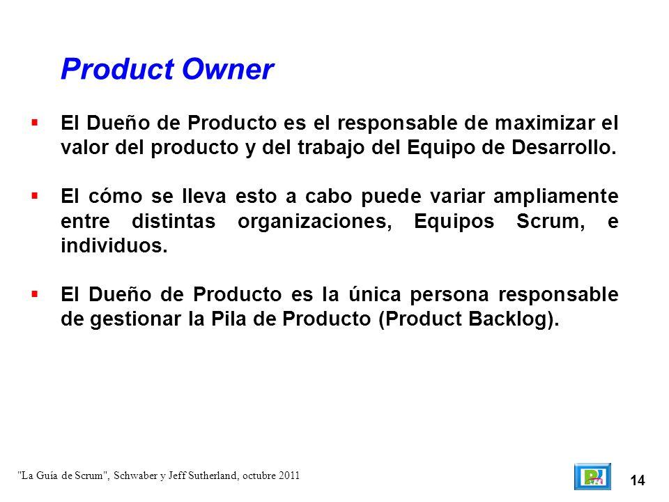 Product Owner El Dueño de Producto es el responsable de maximizar el valor del producto y del trabajo del Equipo de Desarrollo.