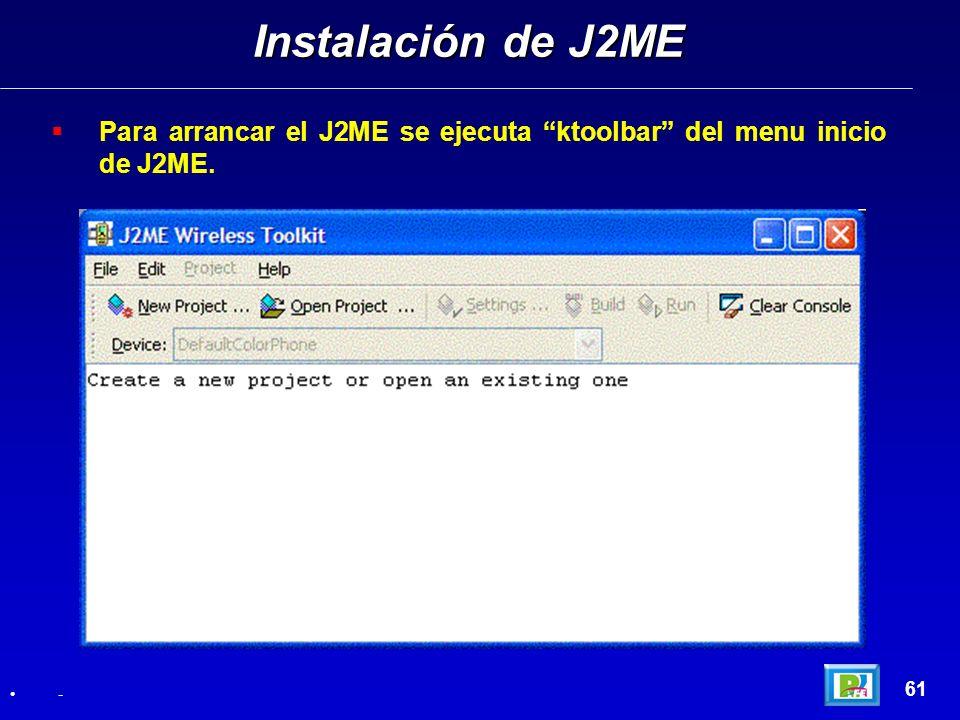 Instalación de J2ME Para arrancar el J2ME se ejecuta ktoolbar del menu inicio de J2ME. 61 -