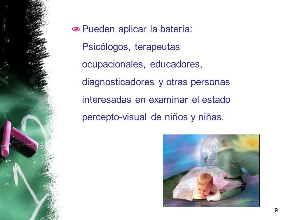 Pueden aplicar la batería: Psicólogos, terapeutas ocupacionales, educadores, diagnosticadores y otras personas interesadas en examinar el estado percepto-visual de niños y niñas.
