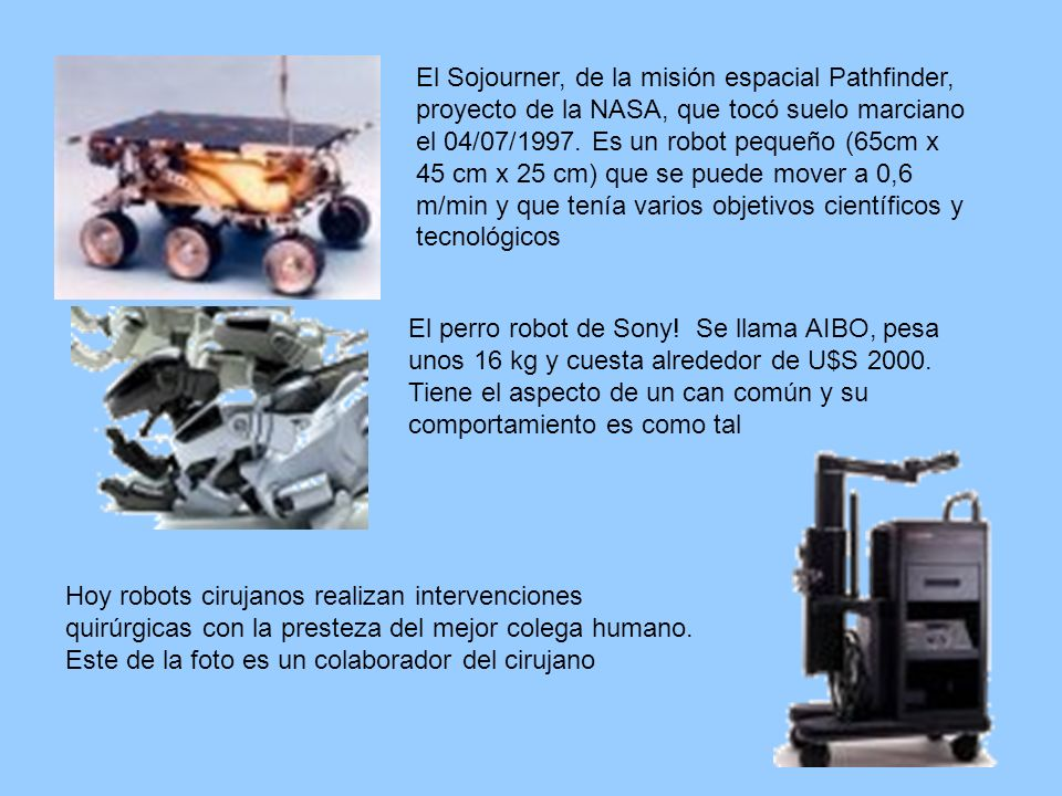 El Sojourner, de la misión espacial Pathfinder, proyecto de la NASA, que tocó suelo marciano el 04/07/1997. Es un robot pequeño (65cm x 45 cm x 25 cm) que se puede mover a 0,6 m/min y que tenía varios objetivos científicos y tecnológicos