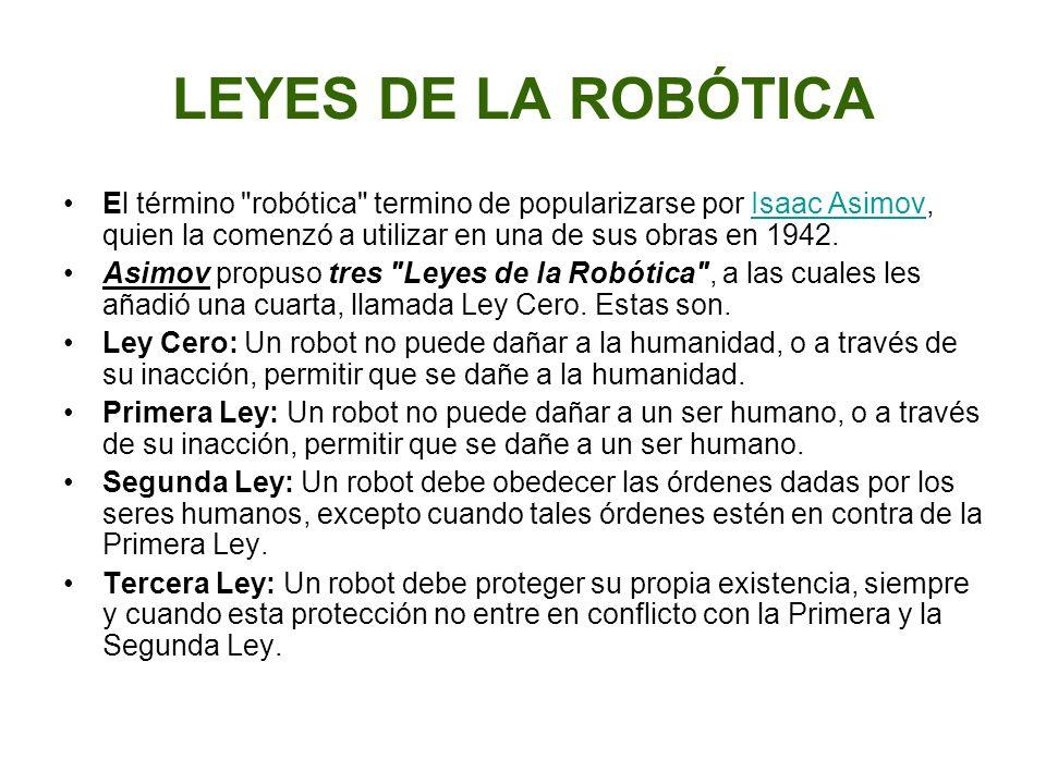 LEYES DE LA ROBÓTICA El término robótica termino de popularizarse por Isaac Asimov, quien la comenzó a utilizar en una de sus obras en 1942.