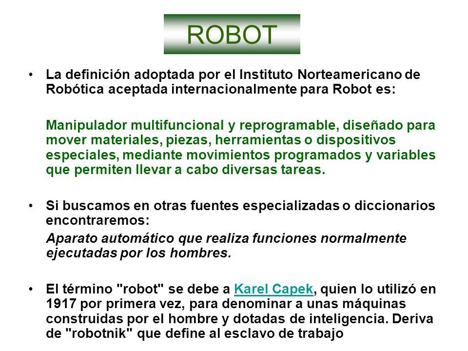 ROBOT La definición adoptada por el Instituto Norteamericano de Robótica aceptada internacionalmente para Robot es: