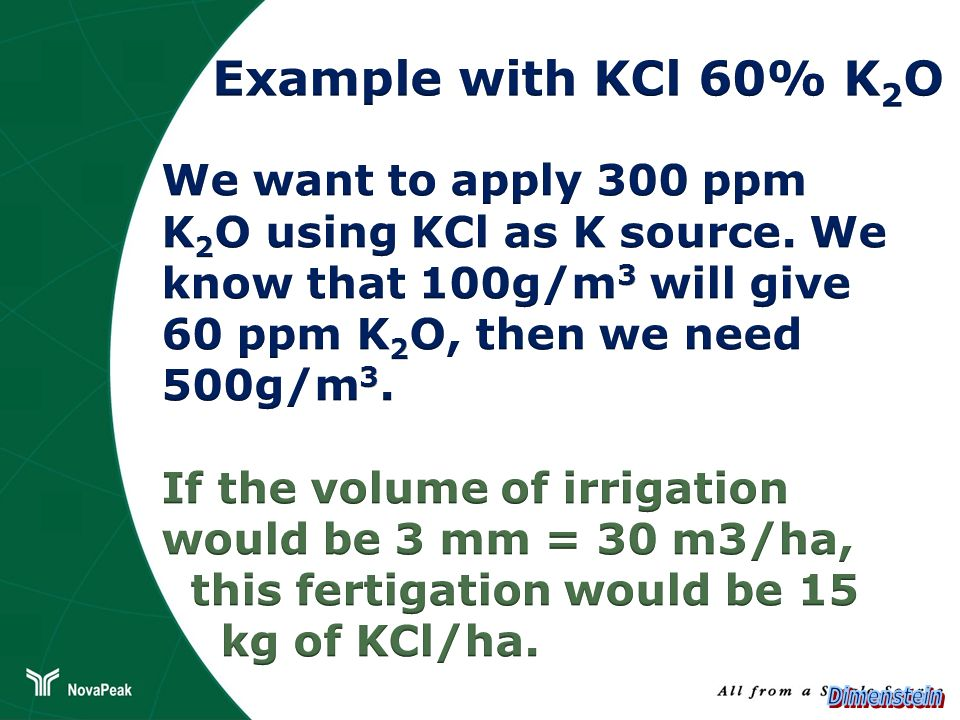 Example with KCl 60% K2OWe want to apply 300 ppm K2O using KCl as K source. We know that 100g/m3 will give 60 ppm K2O, then we need.