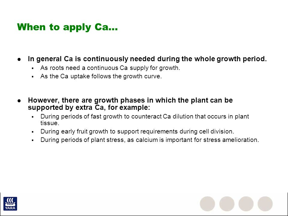 When to apply Ca…In general Ca is continuously needed during the whole growth period. As roots need a continuous Ca supply for growth.
