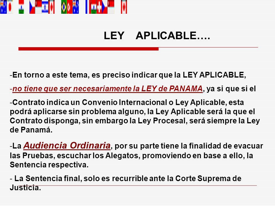 LEY APLICABLE…. En torno a este tema, es preciso indicar que la LEY APLICABLE, no tiene que ser necesariamente la LEY de PANAMA, ya si que si el.