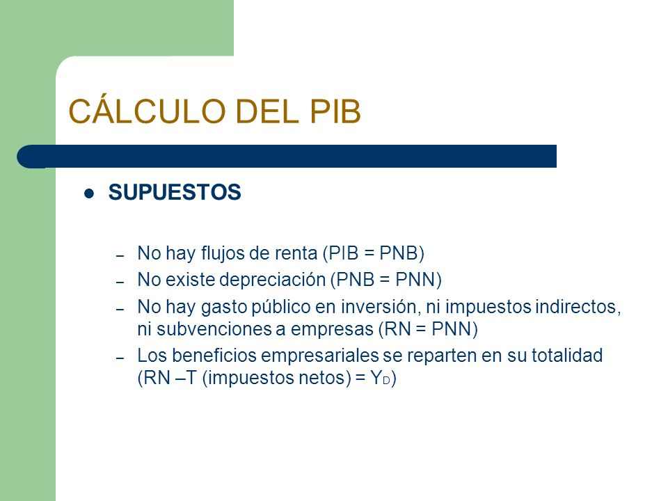 CÁLCULO DEL PIB SUPUESTOS No hay flujos de renta (PIB = PNB)