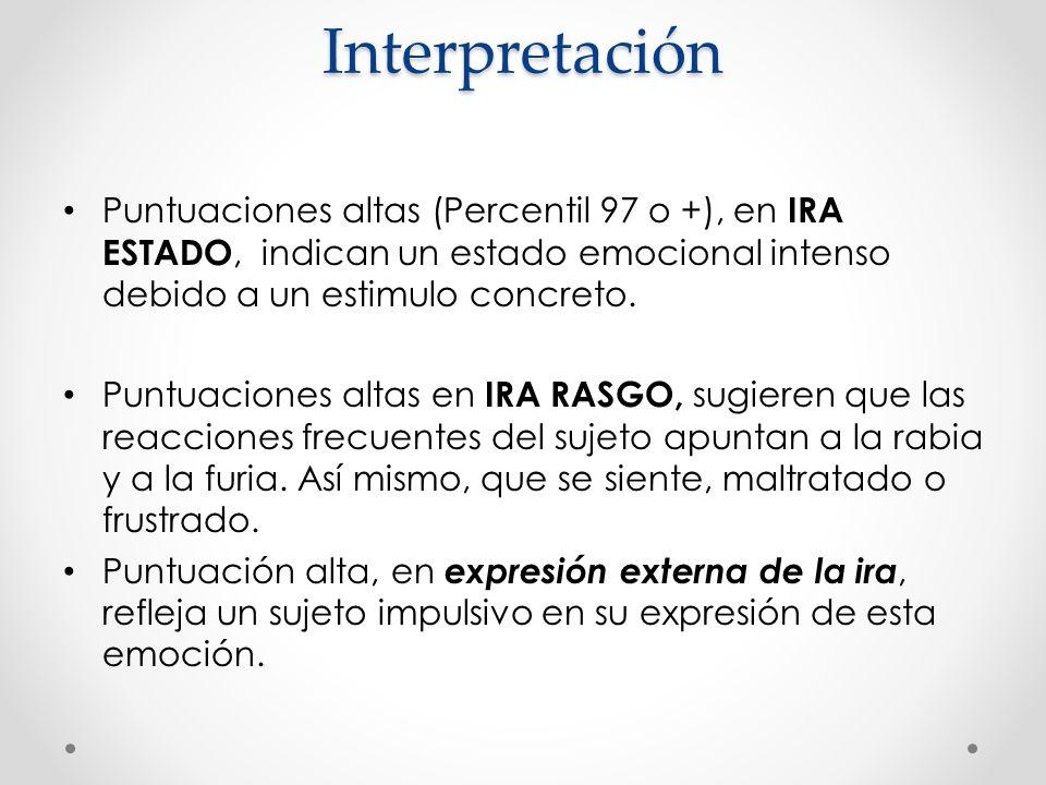 Interpretación Puntuaciones altas (Percentil 97 o +), en IRA ESTADO, indican un estado emocional intenso debido a un estimulo concreto.