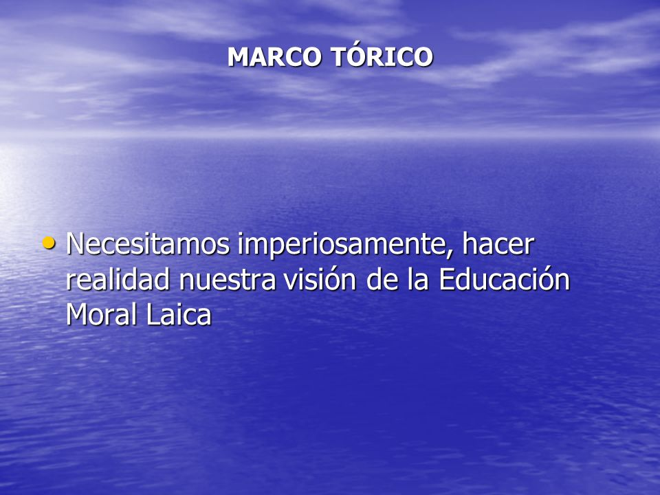 MARCO TÓRICO Necesitamos imperiosamente, hacer realidad nuestra visión de la Educación Moral Laica