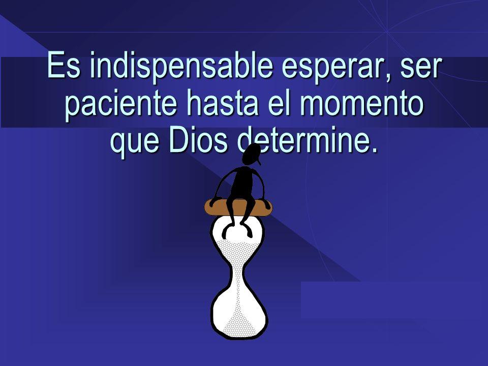 Es indispensable esperar, ser paciente hasta el momento que Dios determine.