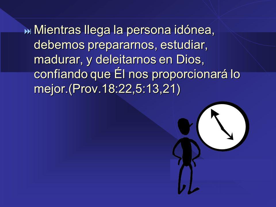 Mientras llega la persona idónea, debemos prepararnos, estudiar, madurar, y deleitarnos en Dios, confiando que Él nos proporcionará lo mejor.(Prov.18:22,5:13,21)