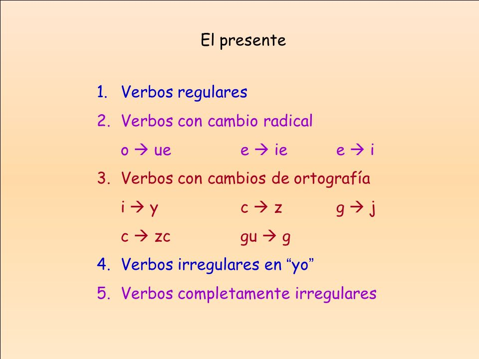 El presente Verbos regulares. Verbos con cambio radical. o  ue e  ie e  i. Verbos con cambios de ortografía.
