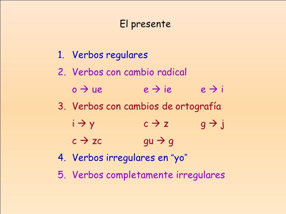 El presenteVerbos regulares. Verbos con cambio radical. o  ue e  ie e  i. Verbos con cambios de ortografía.