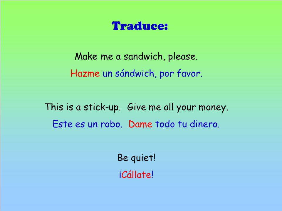 Traduce: Make me a sandwich, please. Hazme un sándwich, por favor.