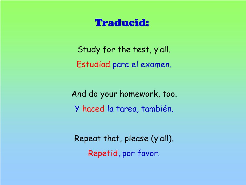Traducid: Study for the test, y'all. Estudiad para el examen.
