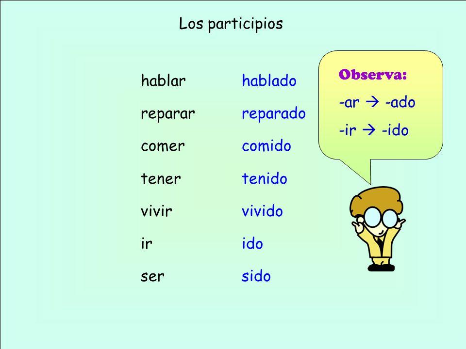Los participios Observa: -ar  -ado. -ir  -ido. hablar. reparar. comer. tener. vivir. ir. ser.