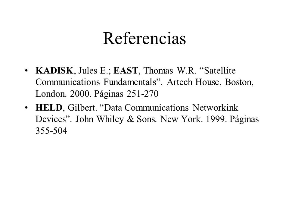 Referencias KADISK, Jules E.; EAST, Thomas W.R. Satellite Communications Fundamentals . Artech House. Boston, London. 2000. Páginas 251-270.
