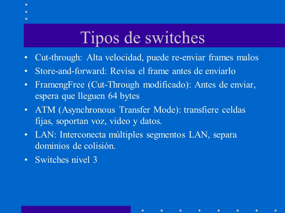 Tipos de switches Cut-through: Alta velocidad, puede re-enviar frames malos. Store-and-forward: Revisa el frame antes de enviarlo.