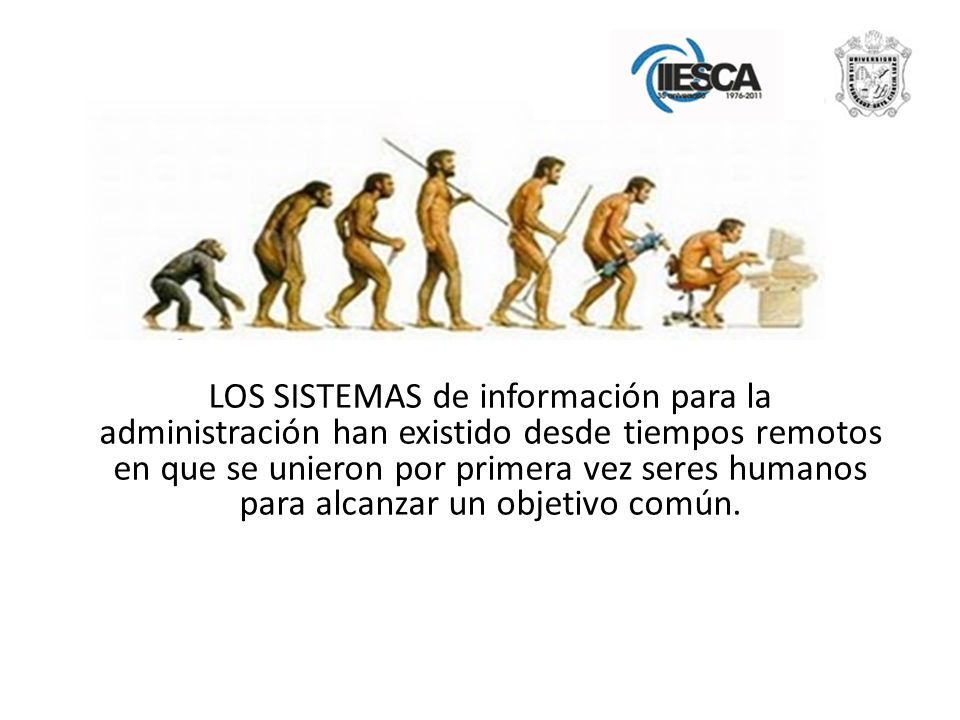 LOS SISTEMAS de información para la administración han existido desde tiempos remotos en que se unieron por primera vez seres humanos para alcanzar un objetivo común.